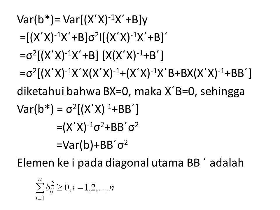 Var(b*)= Var[(X΄X)-1X΄+B]y =[(X΄X)-1X΄+B]σ2I[(X΄X)-1X΄+B]΄ =σ2[(X΄X)-1X΄+B] [X(X΄X)-1+B΄] =σ2[(X΄X)-1X΄X(X΄X)-1+(X΄X)-1X΄B+BX(X΄X)-1+BB΄] diketahui bahwa BX=0, maka X΄B=0, sehingga Var(b*) = σ2[(X΄X)-1+BB΄] =(X΄X)-1σ2+BB΄σ2 =Var(b)+BB΄σ2 Elemen ke i pada diagonal utama BB ΄ adalah